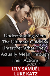 Understanding Men: The Ultimate Guide to Interpret What They Actually Mean Through Their Actions